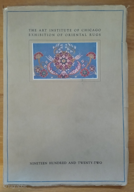 The Art Institute of Chicago Exhibition of Oriental Rugs 1922. Descriptive Catalogue of an Exhibition of Oriental Rugs from the Collection of James Franklin Ballard Exhibited in Gallery Fifty and on the Main  ...